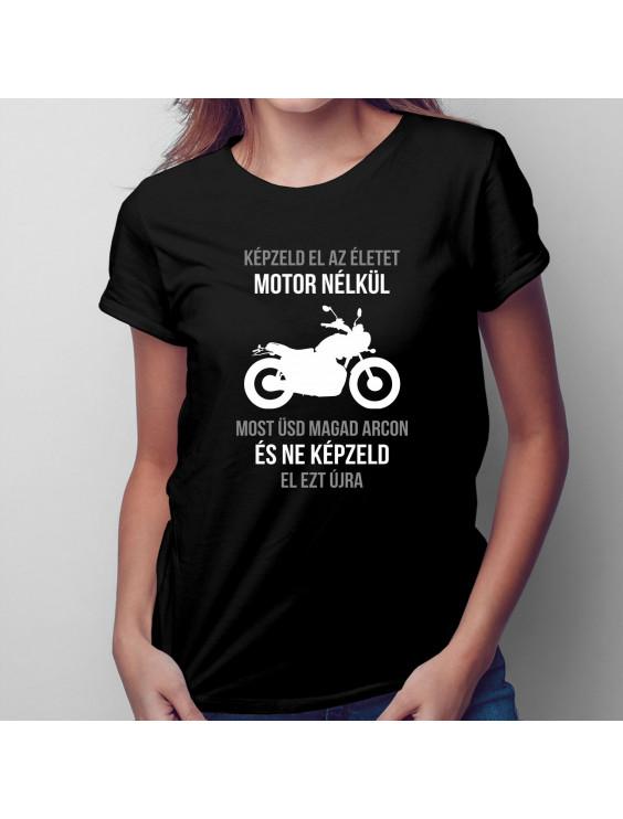 Képzeld el az életet motor nélkül - Most üsd magad arcon és ne képzeld el ezt újra
