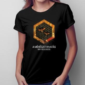 A méhészet hivatás, nem foglalkozás - Női póló felirattal