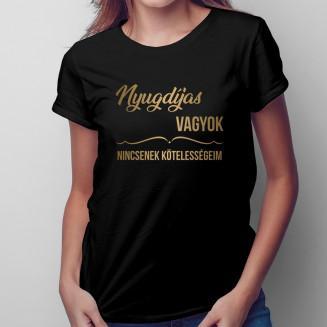 Nyugdíjas vagyok, nincsenek kötelességeim - Női póló felirattal