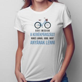 Bár imádom a kerékpározást, nincs annál jobb, mint anyának lenni